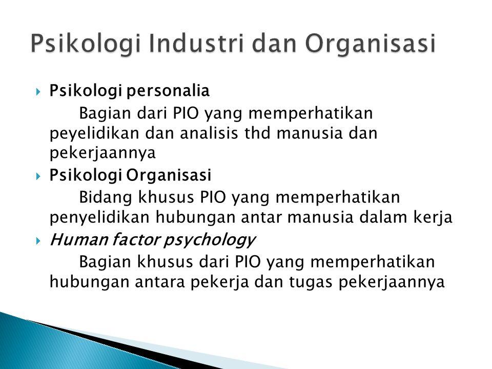  Psikologi personalia Bagian dari PIO yang memperhatikan peyelidikan dan analisis thd manusia dan pekerjaannya  Psikologi Organisasi Bidang khusus P