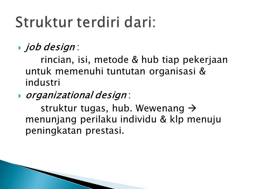  job design : rincian, isi, metode & hub tiap pekerjaan untuk memenuhi tuntutan organisasi & industri  organizational design : struktur tugas, hub.