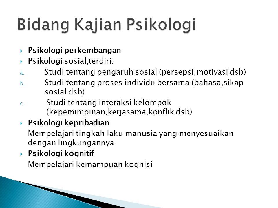  Psikologi perkembangan  Psikologi sosial,terdiri: a. Studi tentang pengaruh sosial (persepsi,motivasi dsb) b. Studi tentang proses individu bersama
