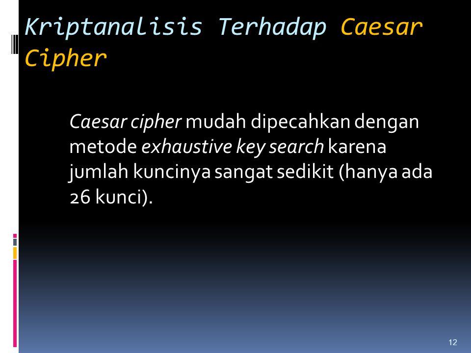 Kriptanalisis Terhadap Caesar Cipher Caesar cipher mudah dipecahkan dengan metode exhaustive key search karena jumlah kuncinya sangat sedikit (hanya a