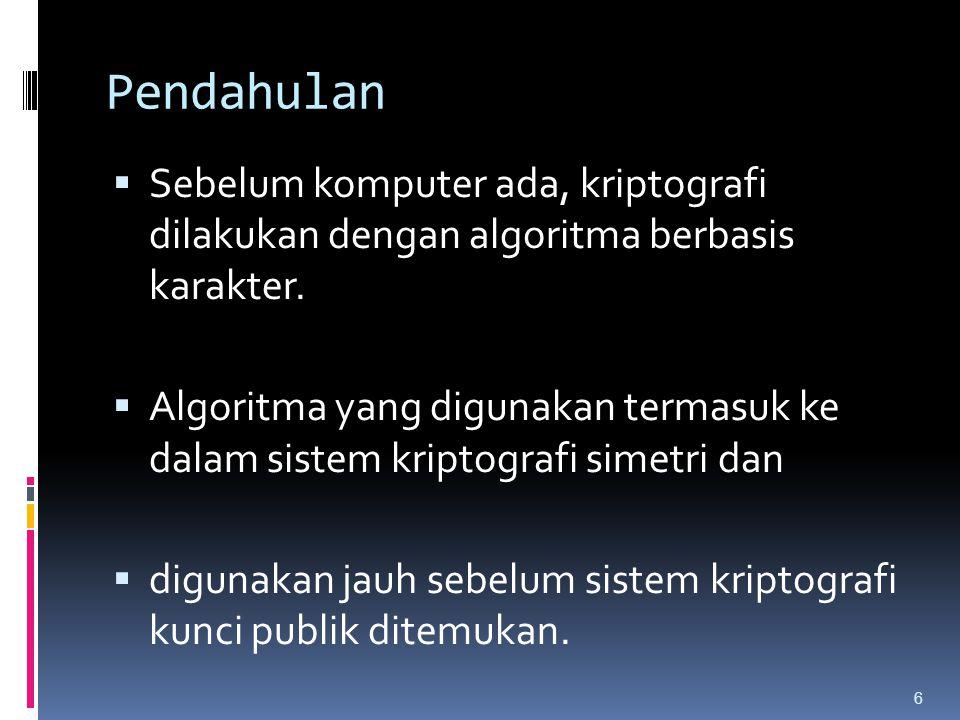 Pendahulan  Sebelum komputer ada, kriptografi dilakukan dengan algoritma berbasis karakter.  Algoritma yang digunakan termasuk ke dalam sistem kript