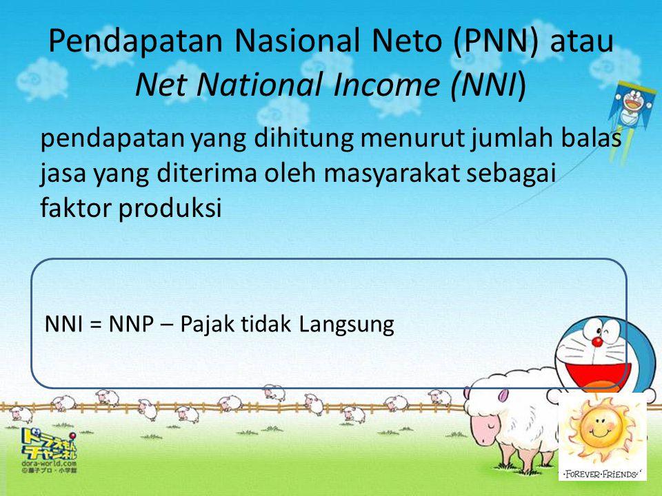 Pendapatan Nasional Neto (PNN) atau Net National Income (NNI) pendapatan yang dihitung menurut jumlah balas jasa yang diterima oleh masyarakat sebagai