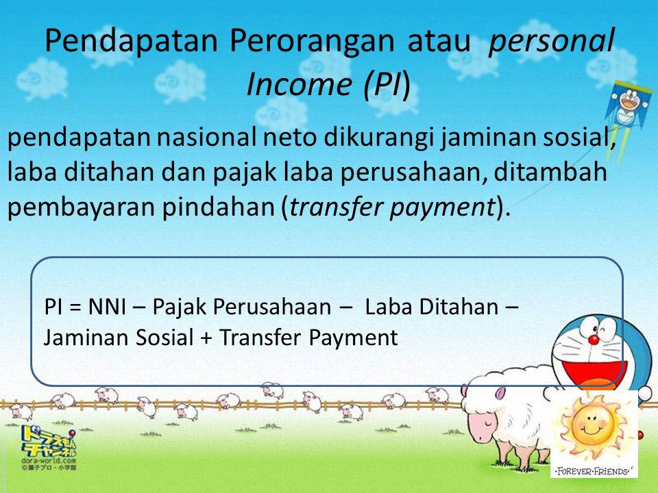 Pendapatan Perorangan atau personal Income (PI) pendapatan nasional neto dikurangi jaminan sosial, laba ditahan dan pajak laba perusahaan, ditambah pe