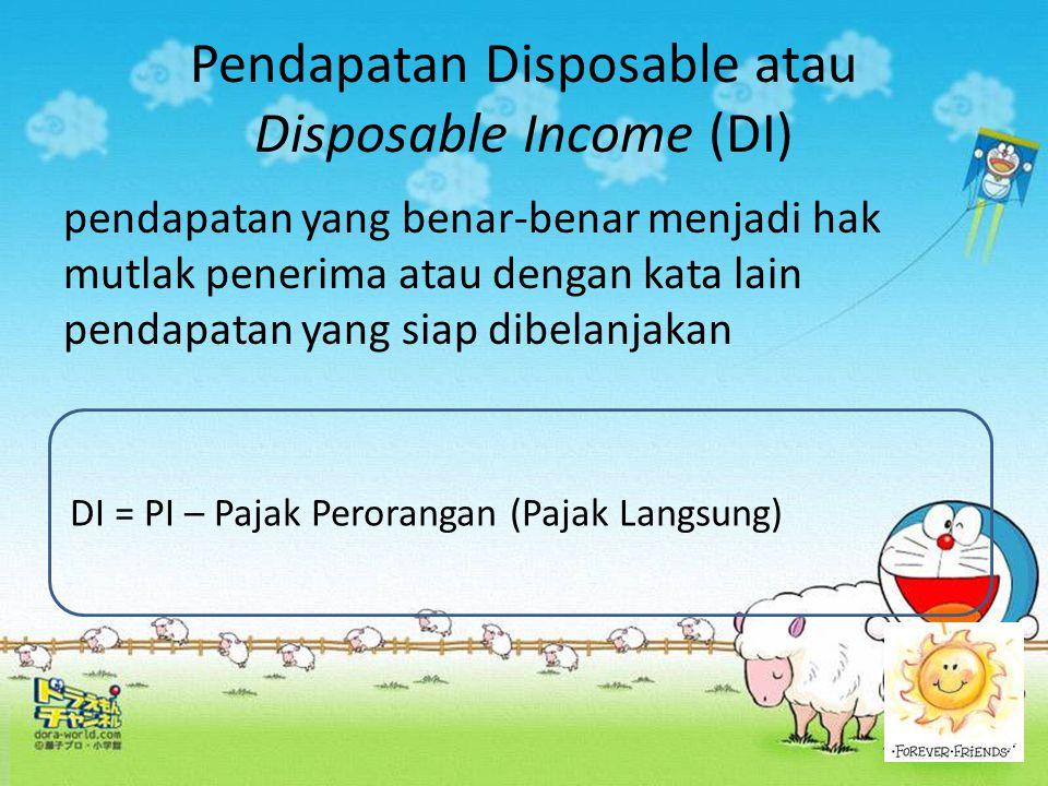Pendapatan Disposable atau Disposable Income (DI) pendapatan yang benar-benar menjadi hak mutlak penerima atau dengan kata lain pendapatan yang siap d