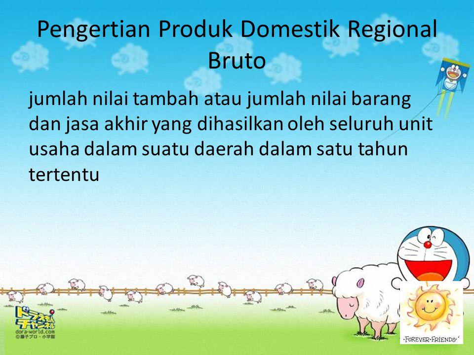 Pengertian Produk Domestik Regional Bruto jumlah nilai tambah atau jumlah nilai barang dan jasa akhir yang dihasilkan oleh seluruh unit usaha dalam su