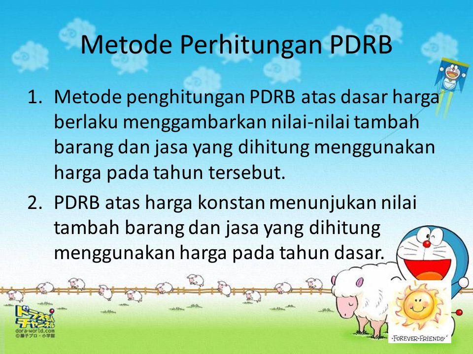 Metode Perhitungan PDRB 1.Metode penghitungan PDRB atas dasar harga berlaku menggambarkan nilai-nilai tambah barang dan jasa yang dihitung menggunakan
