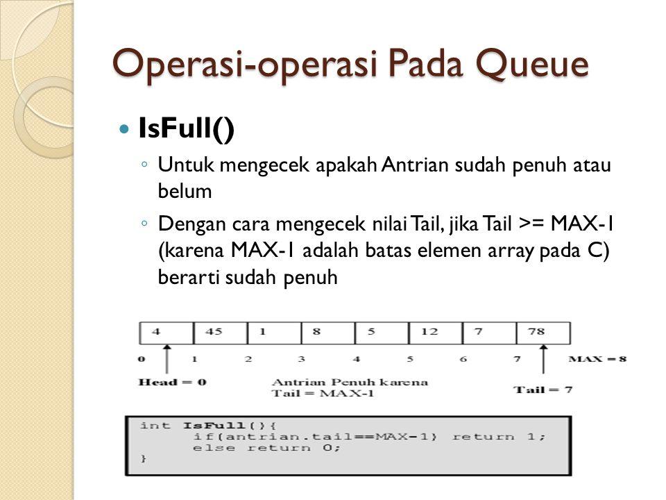 Operasi-operasi Pada Queue IsFull() ◦ Untuk mengecek apakah Antrian sudah penuh atau belum ◦ Dengan cara mengecek nilai Tail, jika Tail >= MAX-1 (karena MAX-1 adalah batas elemen array pada C) berarti sudah penuh