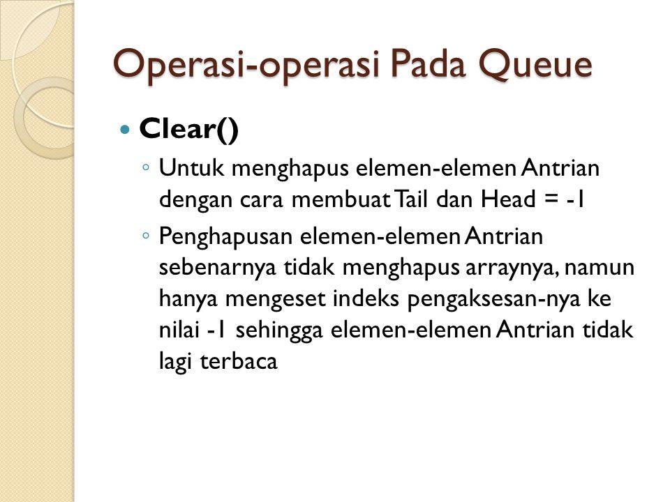 Operasi-operasi Pada Queue Clear() ◦ Untuk menghapus elemen-elemen Antrian dengan cara membuat Tail dan Head = -1 ◦ Penghapusan elemen-elemen Antrian sebenarnya tidak menghapus arraynya, namun hanya mengeset indeks pengaksesan-nya ke nilai -1 sehingga elemen-elemen Antrian tidak lagi terbaca