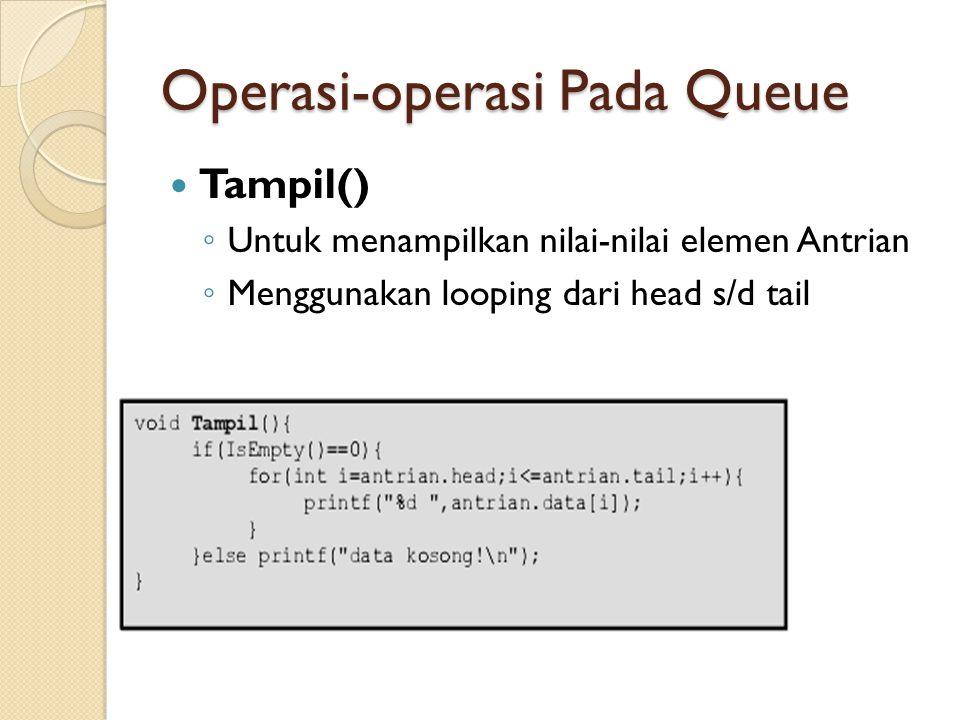 Operasi-operasi Pada Queue Tampil() ◦ Untuk menampilkan nilai-nilai elemen Antrian ◦ Menggunakan looping dari head s/d tail
