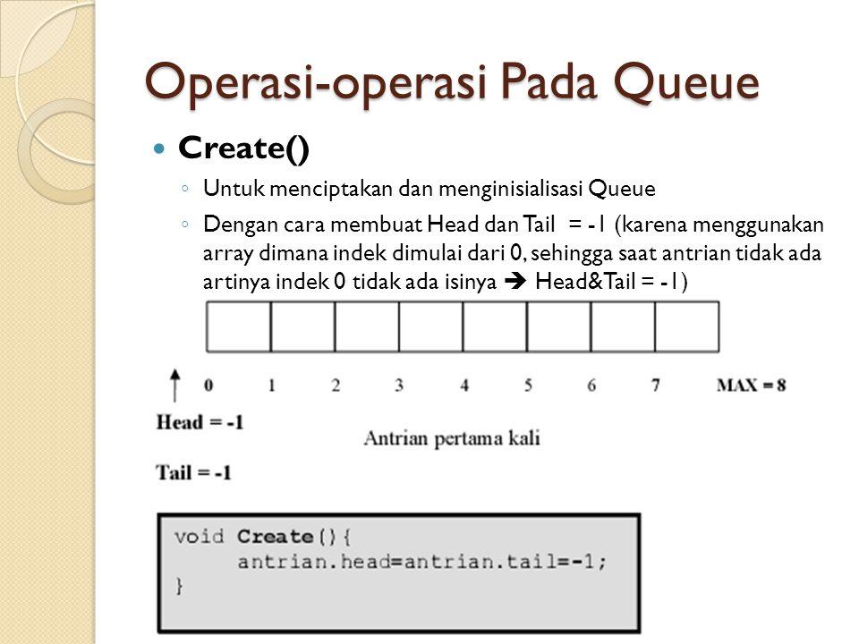 Operasi-operasi Pada Queue Create() ◦ Untuk menciptakan dan menginisialisasi Queue ◦ Dengan cara membuat Head dan Tail = -1 (karena menggunakan array dimana indek dimulai dari 0, sehingga saat antrian tidak ada artinya indek 0 tidak ada isinya  Head&Tail = -1)