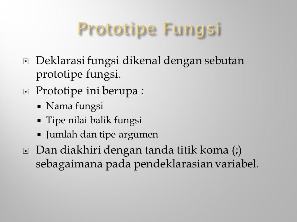  Deklarasi fungsi dikenal dengan sebutan prototipe fungsi.  Prototipe ini berupa :  Nama fungsi  Tipe nilai balik fungsi  Jumlah dan tipe argumen