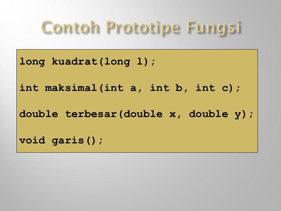 long kuadrat(long l); int maksimal(int a, int b, int c); double terbesar(double x, double y); void garis();