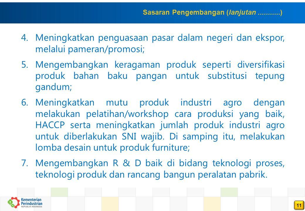 11 4.Meningkatkan penguasaan pasar dalam negeri dan ekspor, melalui pameran/promosi; 5.Mengembangkan keragaman produk seperti diversifikasi produk bahan baku pangan untuk substitusi tepung gandum; 6.Meningkatkan mutu produk industri agro dengan melakukan pelatihan/workshop cara produksi yang baik, HACCP serta meningkatkan jumlah produk industri agro untuk diberlakukan SNI wajib.