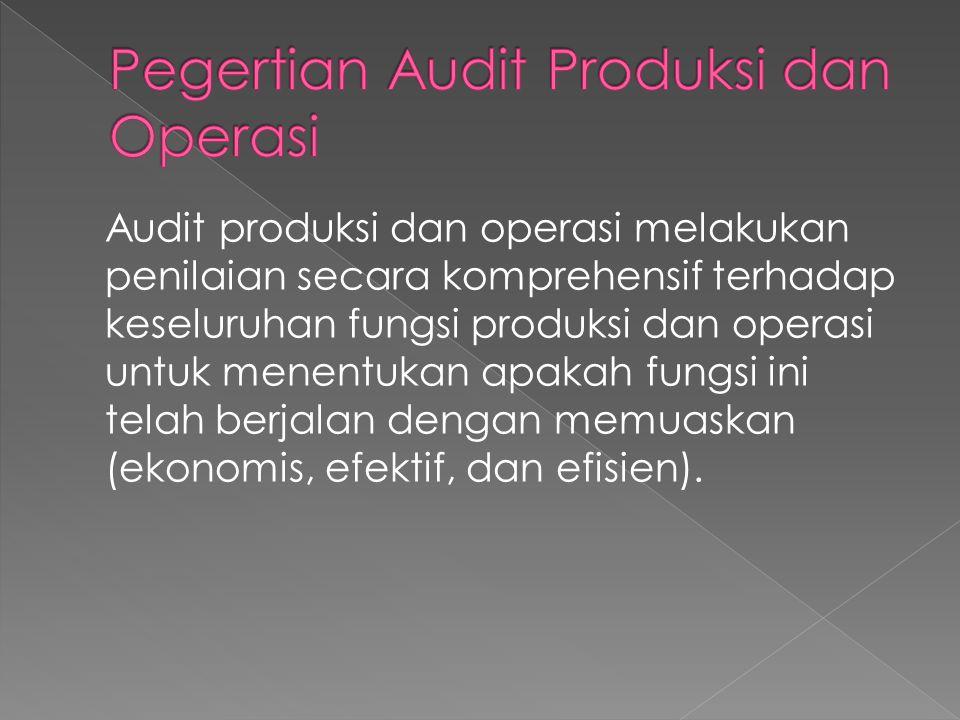 Audit produksi dan operasi melakukan penilaian secara komprehensif terhadap keseluruhan fungsi produksi dan operasi untuk menentukan apakah fungsi ini
