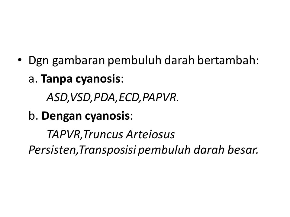 Dgn gambaran pembuluh darah bertambah: a. Tanpa cyanosis: ASD,VSD,PDA,ECD,PAPVR. b. Dengan cyanosis: TAPVR,Truncus Arteiosus Persisten,Transposisi pem