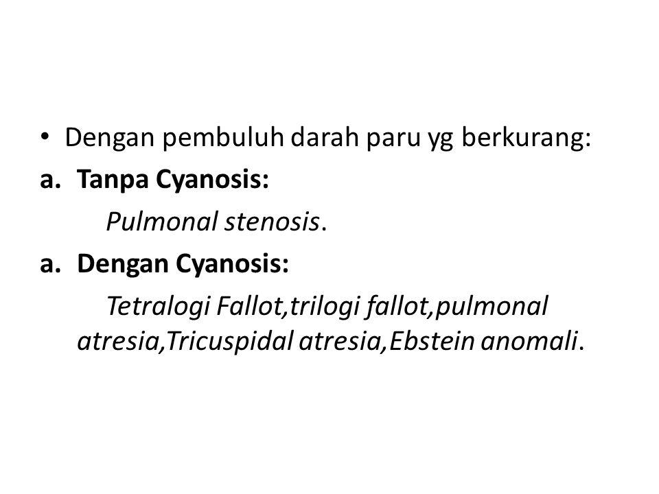 Dengan pembuluh darah paru yg berkurang: a.Tanpa Cyanosis: Pulmonal stenosis. a.Dengan Cyanosis: Tetralogi Fallot,trilogi fallot,pulmonal atresia,Tric
