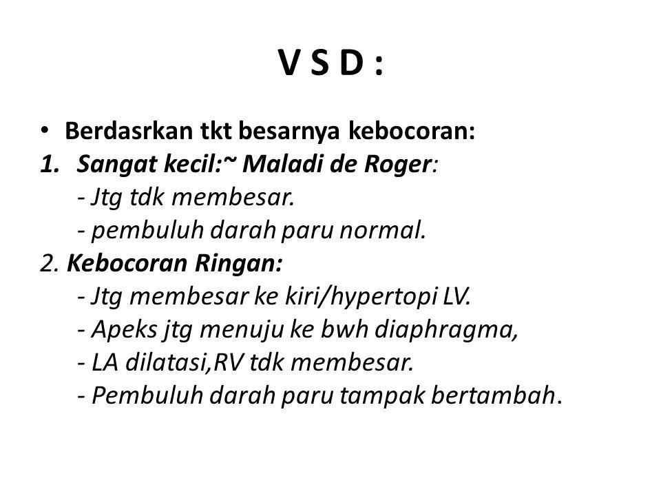 V S D : Berdasrkan tkt besarnya kebocoran: 1.Sangat kecil:~ Maladi de Roger: - Jtg tdk membesar. - pembuluh darah paru normal. 2. Kebocoran Ringan: -
