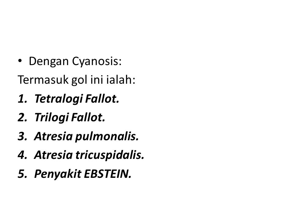 Dengan Cyanosis: Termasuk gol ini ialah: 1.Tetralogi Fallot. 2.Trilogi Fallot. 3.Atresia pulmonalis. 4.Atresia tricuspidalis. 5.Penyakit EBSTEIN.