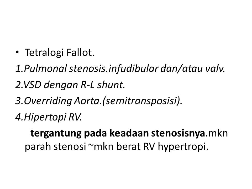 Tetralogi Fallot. 1.Pulmonal stenosis.infudibular dan/atau valv. 2.VSD dengan R-L shunt. 3.Overriding Aorta.(semitransposisi). 4.Hipertopi RV. tergant