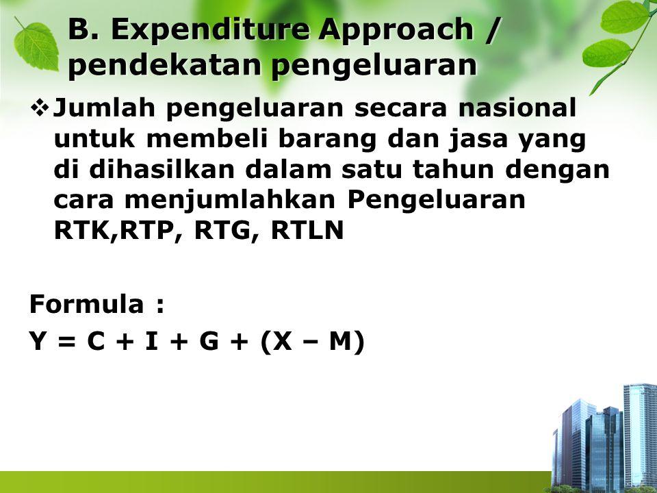 B. Expenditure Approach / pendekatan pengeluaran  Jumlah pengeluaran secara nasional untuk membeli barang dan jasa yang di dihasilkan dalam satu tahu