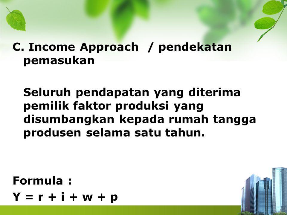 C. Income Approach / pendekatan pemasukan Seluruh pendapatan yang diterima pemilik faktor produksi yang disumbangkan kepada rumah tangga produsen sela