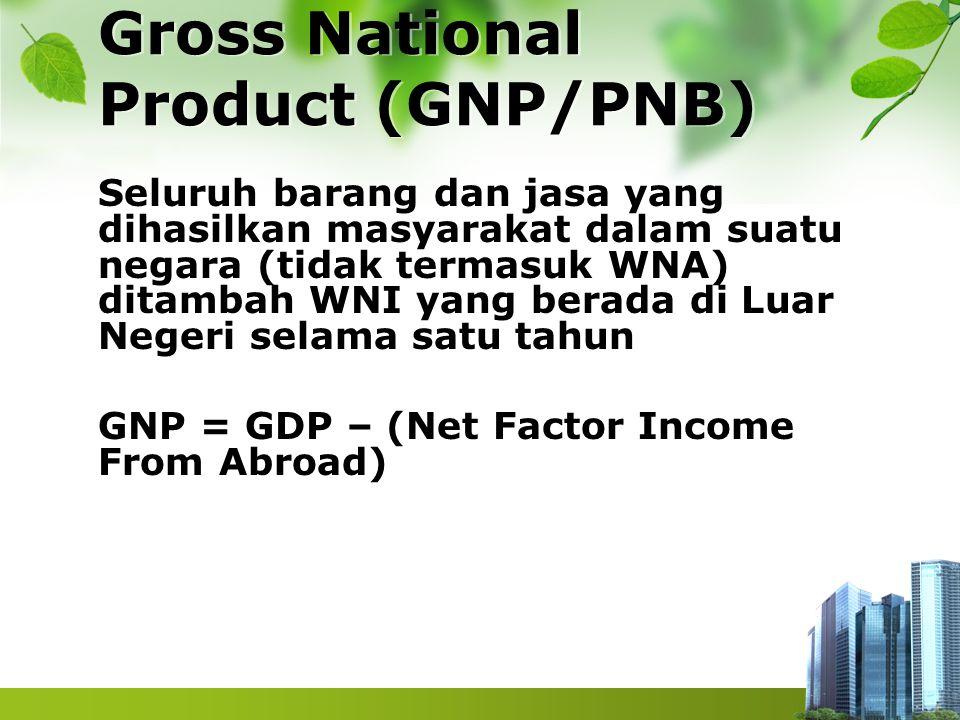 Gross National Product (GNP/PNB) Seluruh barang dan jasa yang dihasilkan masyarakat dalam suatu negara (tidak termasuk WNA) ditambah WNI yang berada d