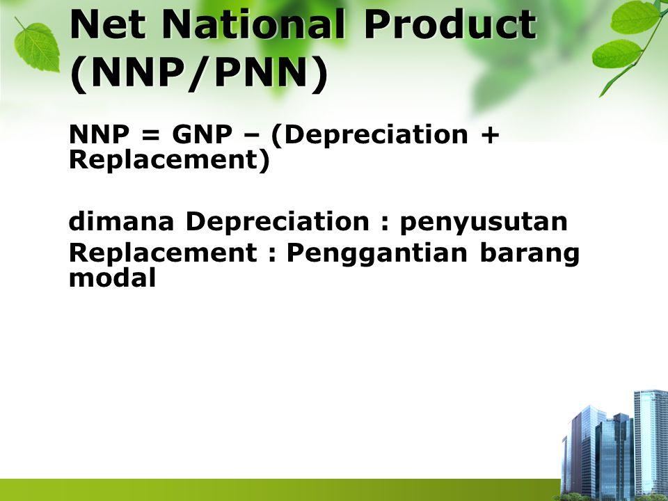 Net National Product (NNP/PNN) NNP = GNP – (Depreciation + Replacement) dimana Depreciation : penyusutan Replacement : Penggantian barang modal