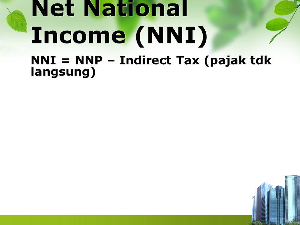 Net National Income (NNI) NNI = NNP – Indirect Tax (pajak tdk langsung)