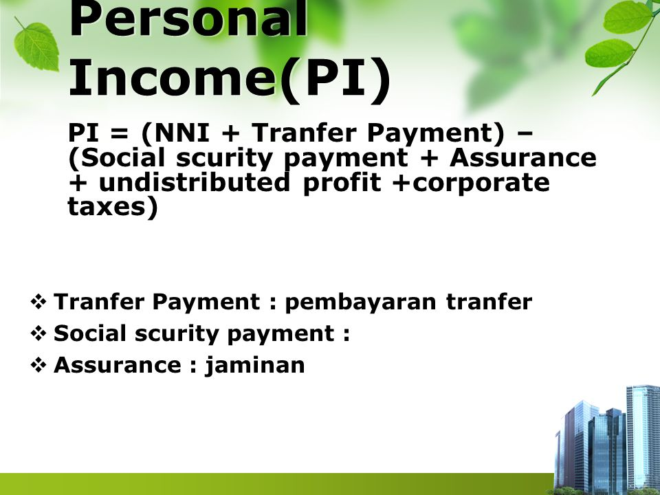 Personal Income(PI) PI = (NNI + Tranfer Payment) – (Social scurity payment + Assurance + undistributed profit +corporate taxes)  Tranfer Payment : pe