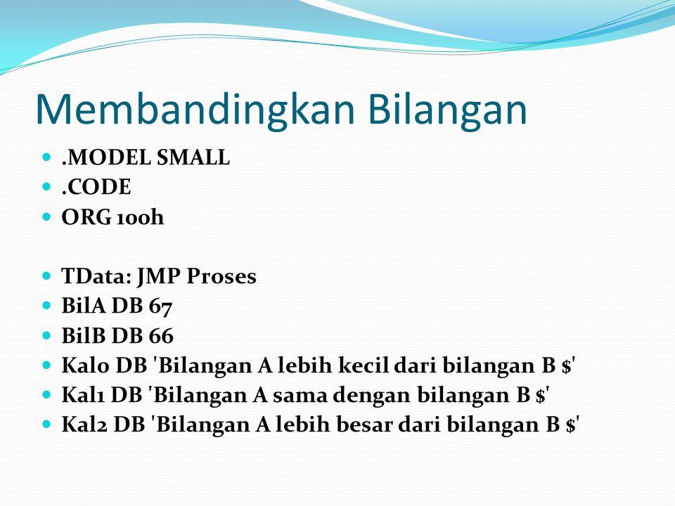 Membandingkan Bilangan.MODEL SMALL.CODE ORG 100h TData: JMP Proses BilA DB 67 BilB DB 66 Kal0 DB 'Bilangan A lebih kecil dari bilangan B $' Kal1 DB 'B