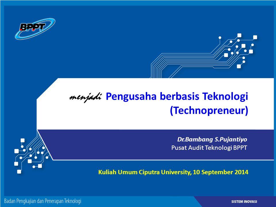 Dr.Bambang S.Pujantiyo Pusat Audit Teknologi BPPT menjadi Pengusaha berbasis Teknologi (Technopreneur) Kuliah Umum Ciputra University, 10 September 20