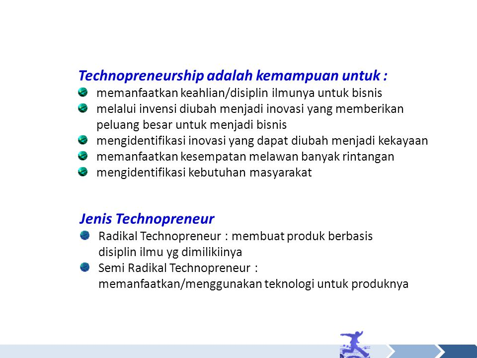 Technopreneurship adalah kemampuan untuk : memanfaatkan keahlian/disiplin ilmunya untuk bisnis melalui invensi diubah menjadi inovasi yang memberikan peluang besar untuk menjadi bisnis mengidentifikasi inovasi yang dapat diubah menjadi kekayaan memanfaatkan kesempatan melawan banyak rintangan mengidentifikasi kebutuhan masyarakat Jenis Technopreneur Radikal Technopreneur : membuat produk berbasis disiplin ilmu yg dimilikiinya Semi Radikal Technopreneur : memanfaatkan/menggunakan teknologi untuk produknya