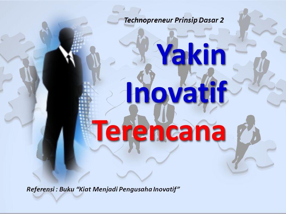 YakinInovatifTerencanaYakinInovatifTerencana Referensi : Buku Kiat Menjadi Pengusaha Inovatif Technopreneur Prinsip Dasar 2