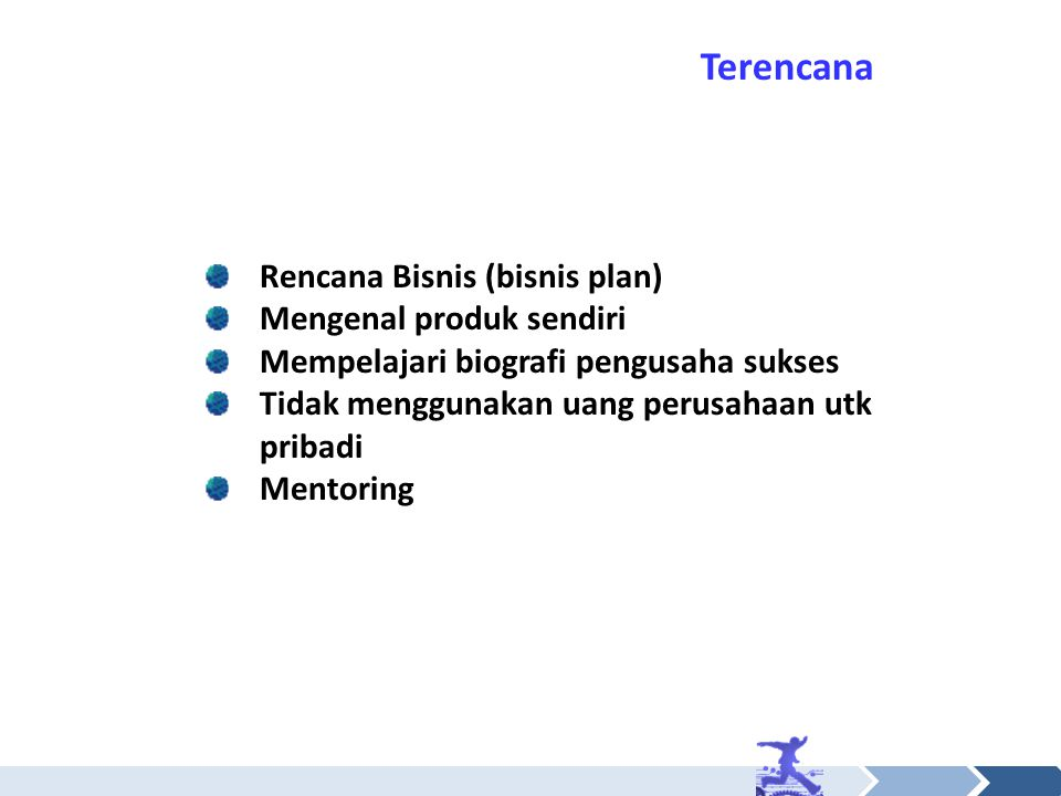 Rencana Bisnis (bisnis plan) Mengenal produk sendiri Mempelajari biografi pengusaha sukses Tidak menggunakan uang perusahaan utk pribadi Mentoring Ter