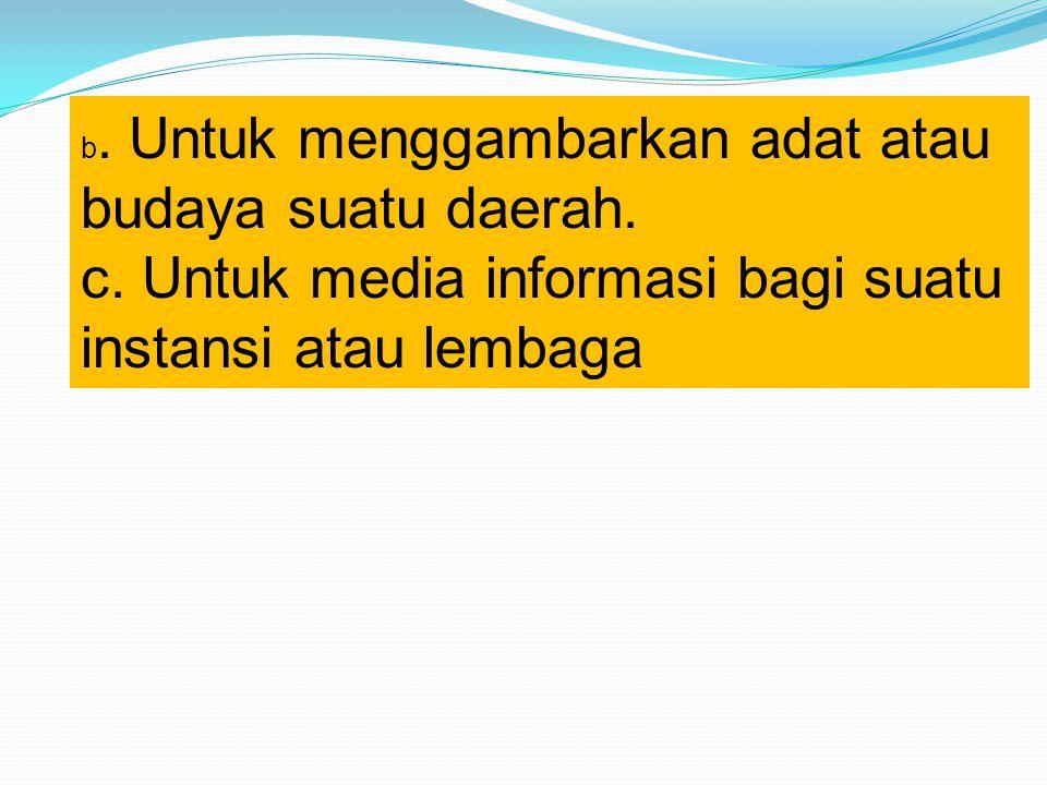 b. Untuk menggambarkan adat atau budaya suatu daerah. c. Untuk media informasi bagi suatu instansi atau lembaga