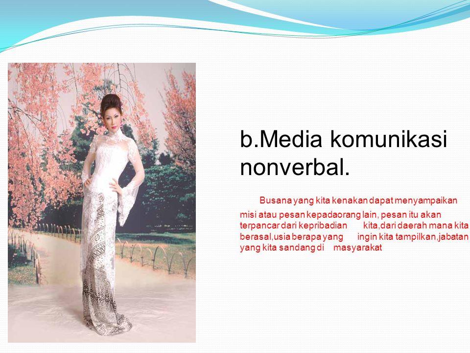 b.Media komunikasi nonverbal. Busana yang kita kenakan dapat menyampaikan misi atau pesan kepadaorang lain, pesan itu akan terpancar dari kepribadian