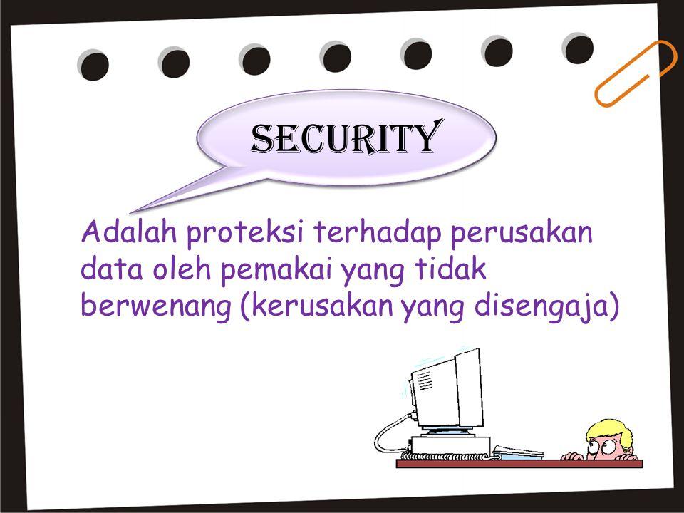 Adalah proteksi terhadap perusakan data oleh pemakai yang tidak berwenang (kerusakan yang disengaja) Security