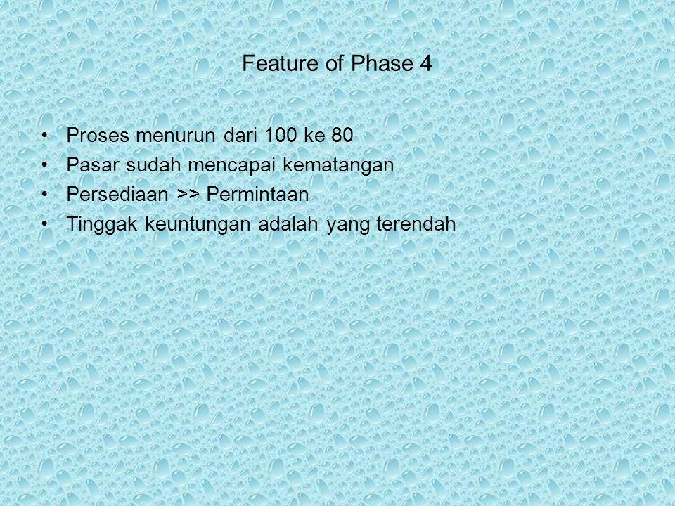 Feature of Phase 4 Proses menurun dari 100 ke 80 Pasar sudah mencapai kematangan Persediaan >> Permintaan Tinggak keuntungan adalah yang terendah