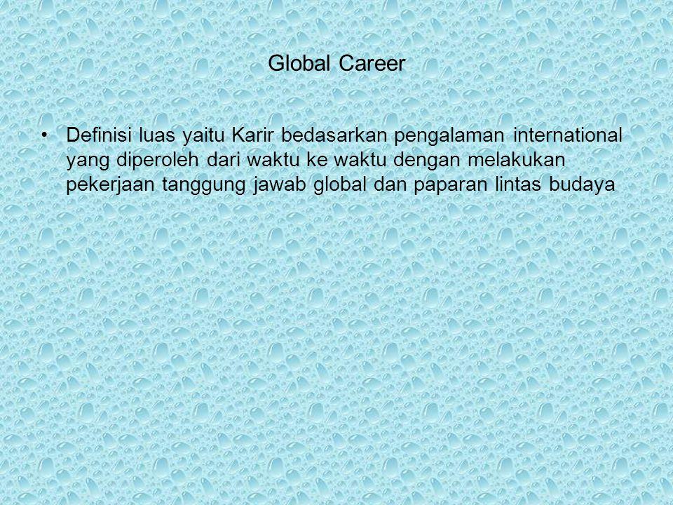 Global Career Definisi luas yaitu Karir bedasarkan pengalaman international yang diperoleh dari waktu ke waktu dengan melakukan pekerjaan tanggung jawab global dan paparan lintas budaya