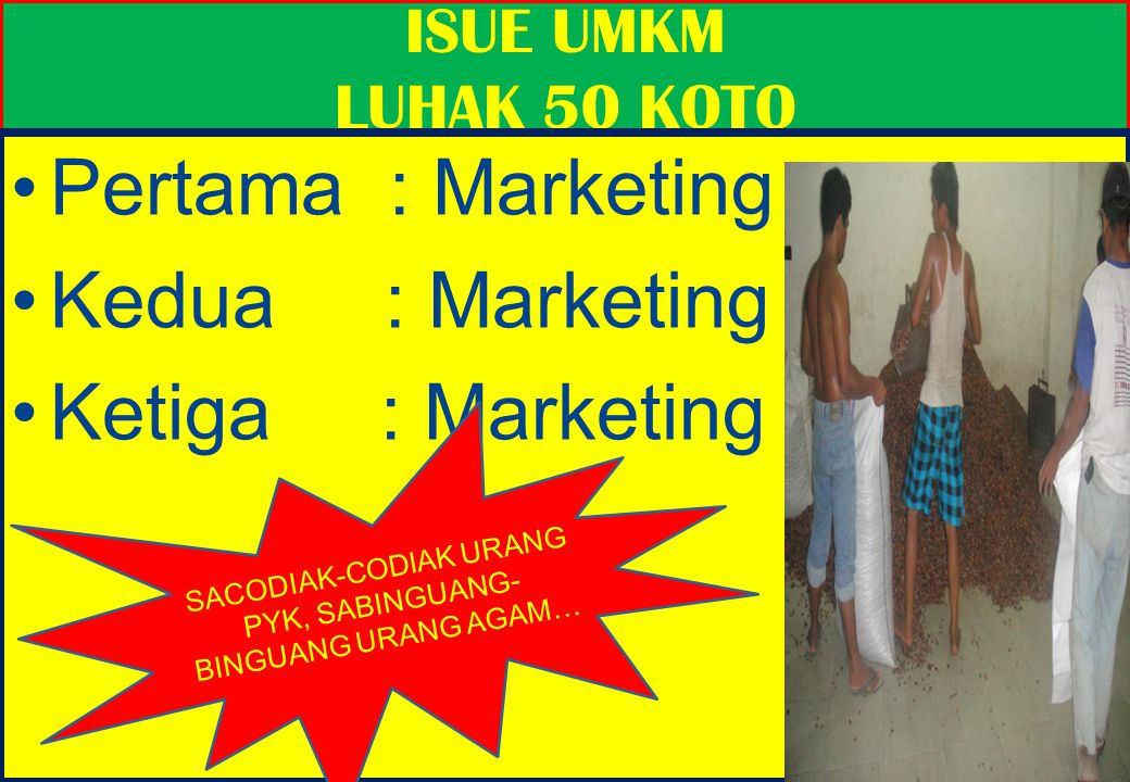33 ISUE UMKM LUHAK 50 KOTO Pertama : Marketing Kedua : Marketing Ketiga : Marketing Pertama : Marketing Kedua : Marketing Ketiga : Marketing SACODIAK-CODIAK URANG PYK, SABINGUANG- BINGUANG URANG AGAM…