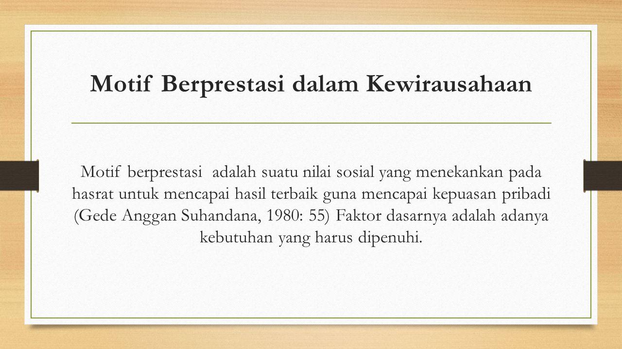 Motif Berprestasi dalam Kewirausahaan Motif berprestasi adalah suatu nilai sosial yang menekankan pada hasrat untuk mencapai hasil terbaik guna mencapai kepuasan pribadi (Gede Anggan Suhandana, 1980: 55) Faktor dasarnya adalah adanya kebutuhan yang harus dipenuhi.