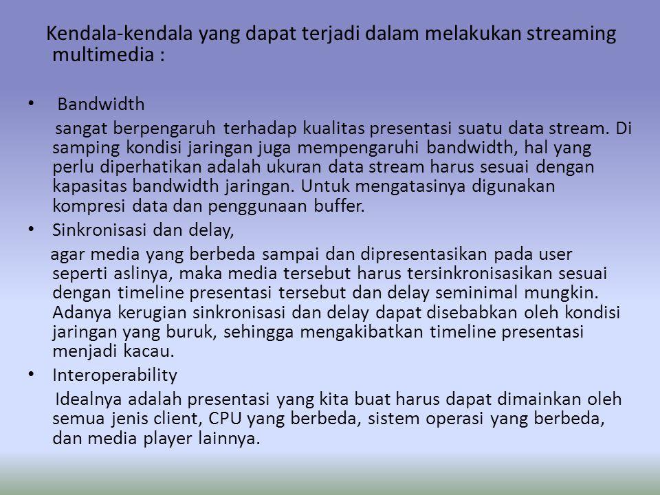 Kendala-kendala yang dapat terjadi dalam melakukan streaming multimedia : Bandwidth sangat berpengaruh terhadap kualitas presentasi suatu data stream.