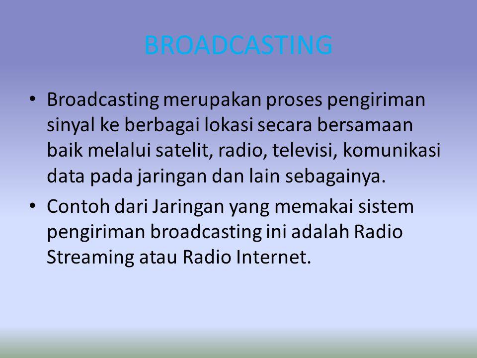 BROADCASTING Broadcasting merupakan proses pengiriman sinyal ke berbagai lokasi secara bersamaan baik melalui satelit, radio, televisi, komunikasi data pada jaringan dan lain sebagainya.