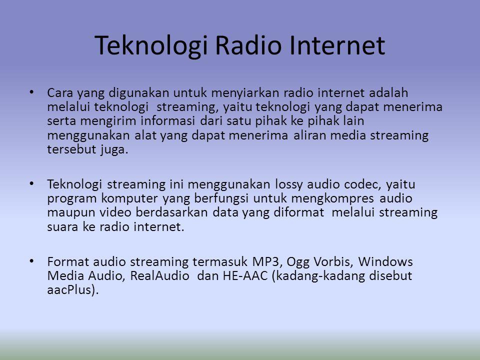 Teknologi Radio Internet Cara yang digunakan untuk menyiarkan radio internet adalah melalui teknologi streaming, yaitu teknologi yang dapat menerima serta mengirim informasi dari satu pihak ke pihak lain menggunakan alat yang dapat menerima aliran media streaming tersebut juga.