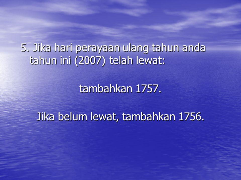 5. Jika hari perayaan ulang tahun anda tahun ini (2007) telah lewat: tambahkan 1757. Jika belum lewat, tambahkan 1756.