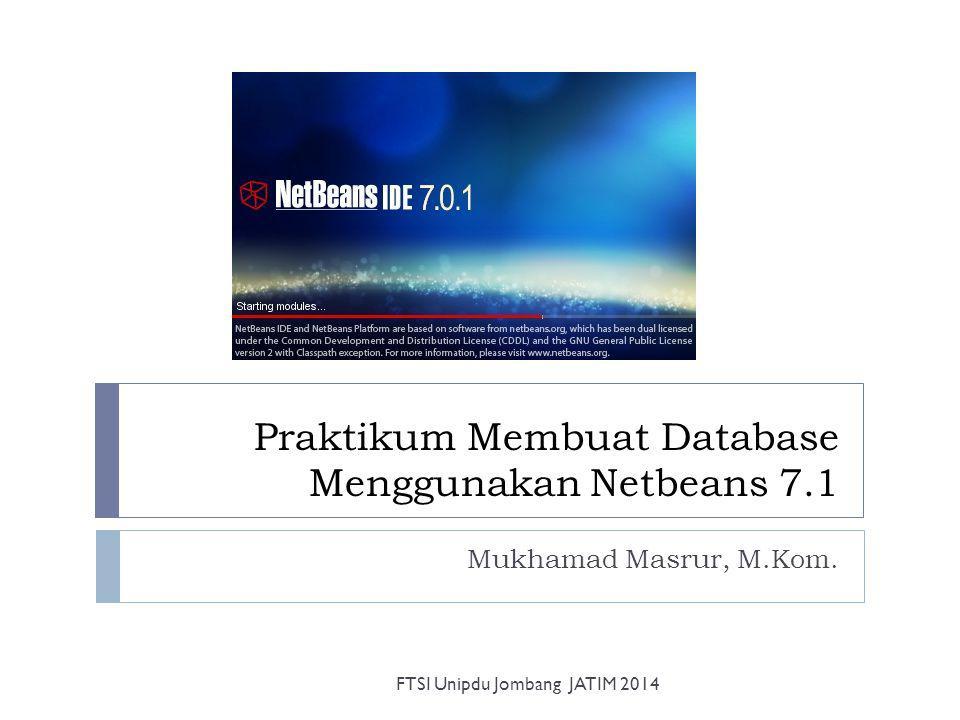 Praktikum Membuat Database Menggunakan Netbeans 7.1 Mukhamad Masrur, M.Kom. FTSI Unipdu Jombang JATIM 2014