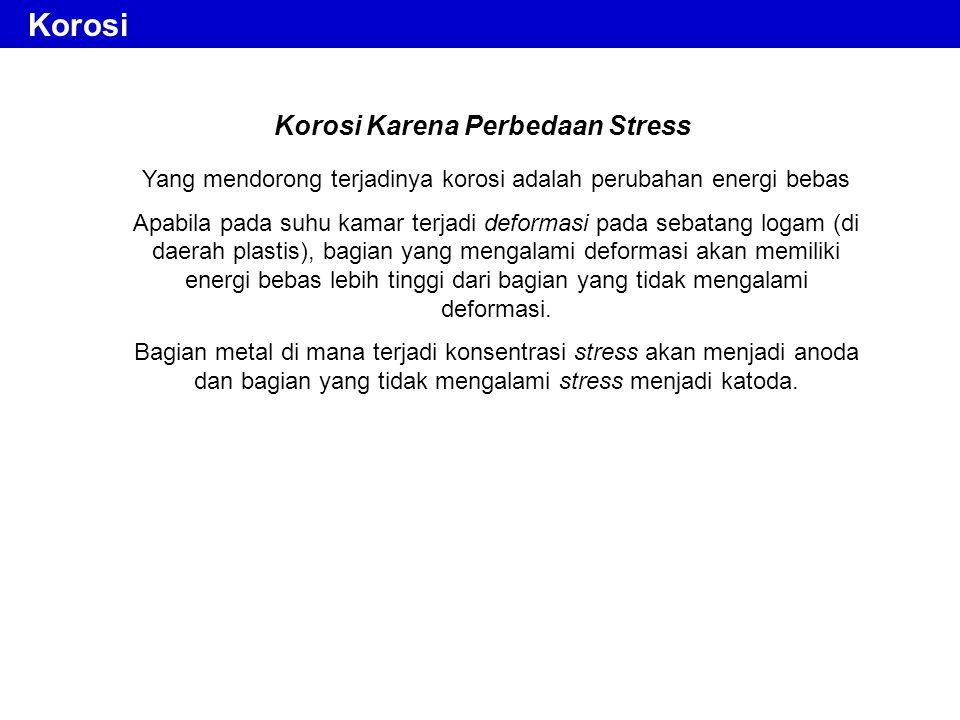 Korosi Karena Perbedaan Stress Yang mendorong terjadinya korosi adalah perubahan energi bebas Apabila pada suhu kamar terjadi deformasi pada sebatang