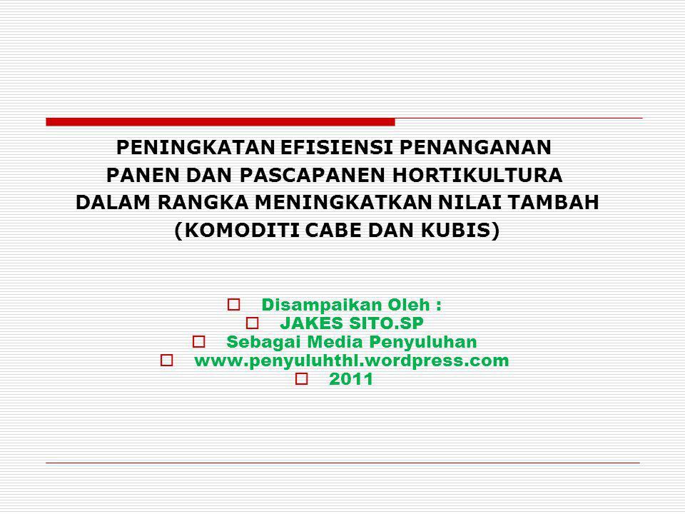 PENINGKATAN EFISIENSI PENANGANAN PANEN DAN PASCAPANEN HORTIKULTURA DALAM RANGKA MENINGKATKAN NILAI TAMBAH (KOMODITI CABE DAN KUBIS)  Disampaikan Oleh