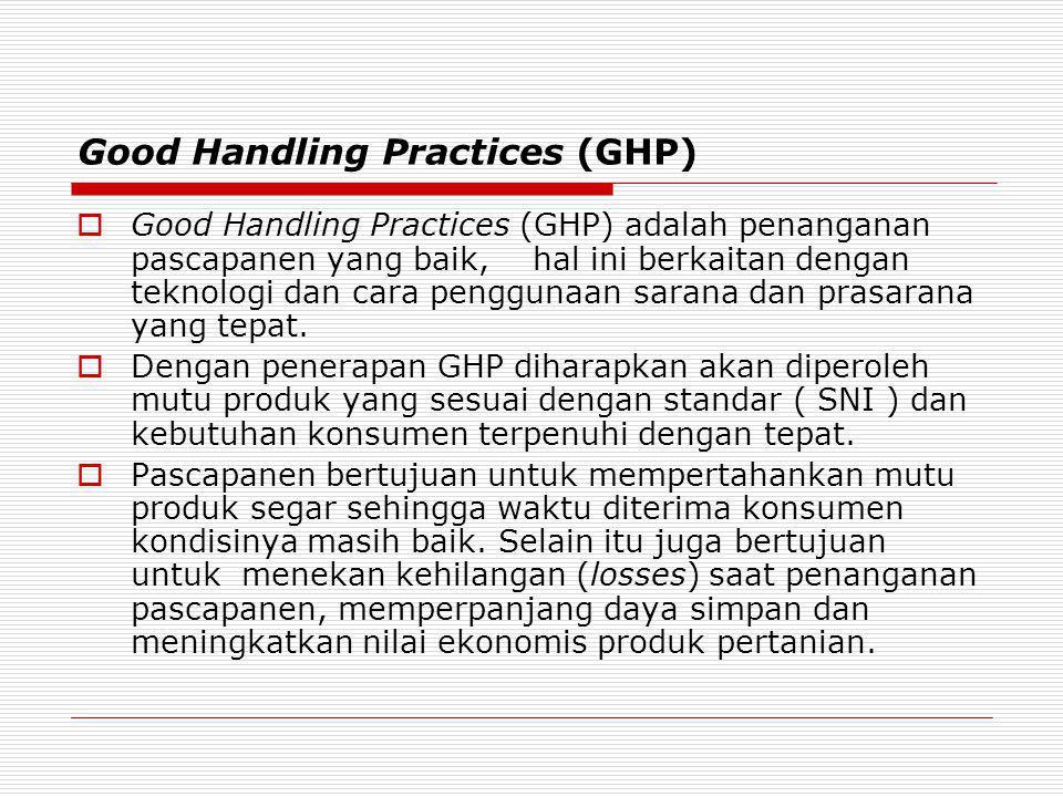 Good Handling Practices (GHP)  Good Handling Practices (GHP) adalah penanganan pascapanen yang baik, hal ini berkaitan dengan teknologi dan cara peng