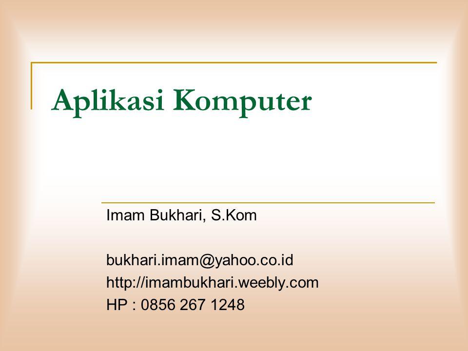 Aplikasi Komputer Imam Bukhari, S.Kom bukhari.imam@yahoo.co.id http://imambukhari.weebly.com HP : 0856 267 1248